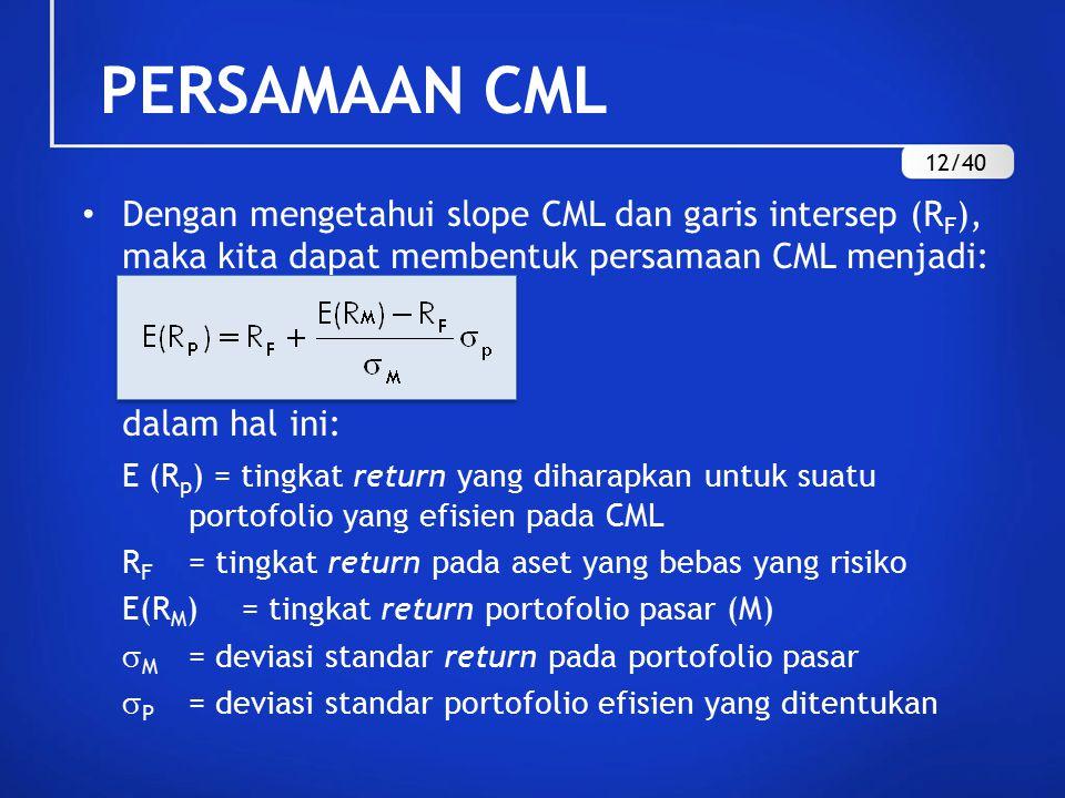Dengan mengetahui slope CML dan garis intersep (R F ), maka kita dapat membentuk persamaan CML menjadi: dalam hal ini: E (R p ) = tingkat return yang diharapkan untuk suatu portofolio yang efisien pada CML R F = tingkat return pada aset yang bebas yang risiko E(R M )= tingkat return portofolio pasar (M)  M = deviasi standar return pada portofolio pasar  P = deviasi standar portofolio efisien yang ditentukan PERSAMAAN CML 12/40