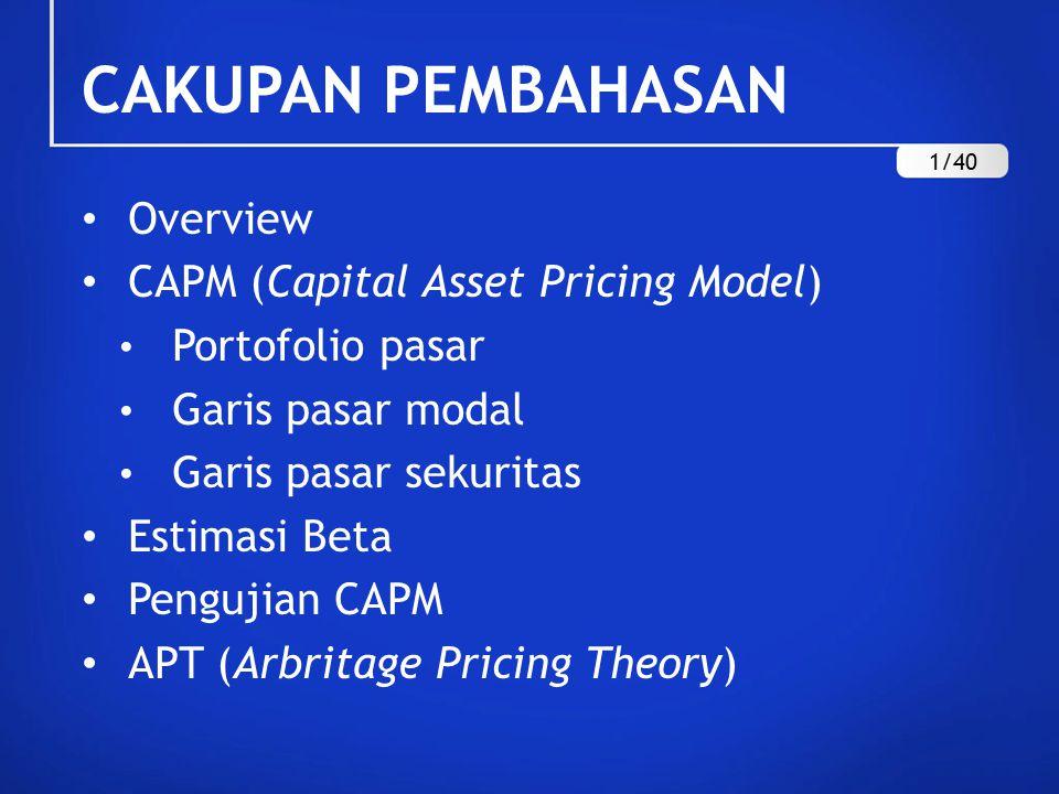CAKUPAN PEMBAHASAN Overview CAPM (Capital Asset Pricing Model) Portofolio pasar Garis pasar modal Garis pasar sekuritas Estimasi Beta Pengujian CAPM APT (Arbritage Pricing Theory) 1/40