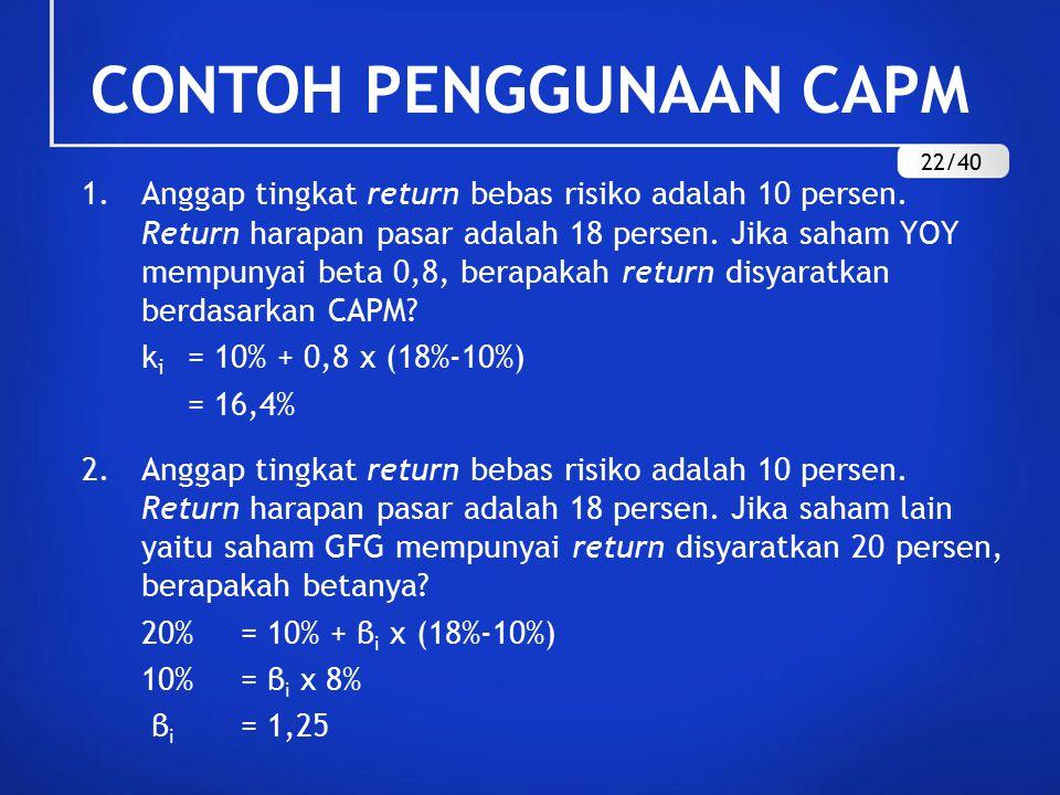 CONTOH PENGGUNAAN CAPM 1.Anggap tingkat return bebas risiko adalah 10 persen. Return harapan pasar adalah 18 persen. Jika saham YOY mempunyai beta 0,8