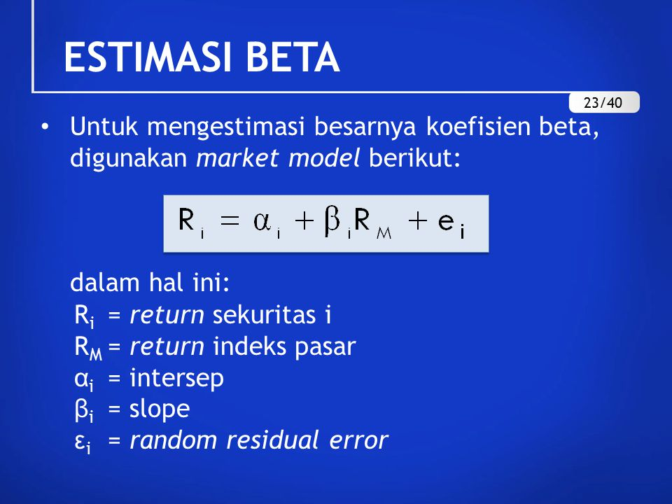 Untuk mengestimasi besarnya koefisien beta, digunakan market model berikut: dalam hal ini: R i = return sekuritas i R M = return indeks pasar α i = intersep β i = slope ε i = random residual error ESTIMASI BETA 23/40