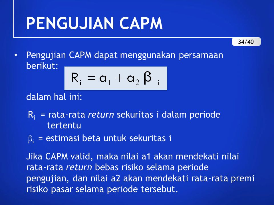 Pengujian CAPM dapat menggunakan persamaan berikut: dalam hal ini: R i = rata-rata return sekuritas i dalam periode tertentu β i = estimasi beta untuk sekuritas i Jika CAPM valid, maka nilai a1 akan mendekati nilai rata-rata return bebas risiko selama periode pengujian, dan nilai a2 akan mendekati rata-rata premi risiko pasar selama periode tersebut.
