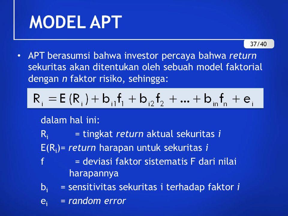 MODEL APT APT berasumsi bahwa investor percaya bahwa return sekuritas akan ditentukan oleh sebuah model faktorial dengan n faktor risiko, sehingga: dalam hal ini: R i = tingkat return aktual sekuritas i E(R i )= return harapan untuk sekuritas i f = deviasi faktor sistematis F dari nilai harapannya b i = sensitivitas sekuritas i terhadap faktor i e i = random error 37/40