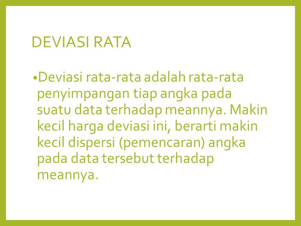 DEVIASI RATA Deviasi rata-rata adalah rata-rata penyimpangan tiap angka pada suatu data terhadap meannya. Makin kecil harga deviasi ini, berarti makin