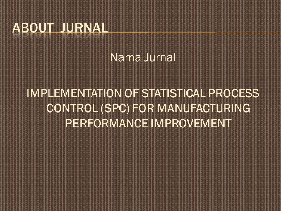 Nama Jurnal IMPLEMENTATION OF STATISTICAL PROCESS CONTROL (SPC) FOR MANUFACTURING PERFORMANCE IMPROVEMENT