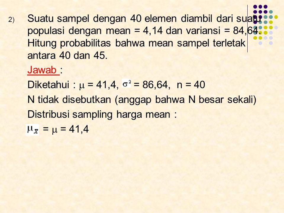 2) Suatu sampel dengan 40 elemen diambil dari suatu populasi dengan mean = 4,14 dan variansi = 84,64. Hitung probabilitas bahwa mean sampel terletak a