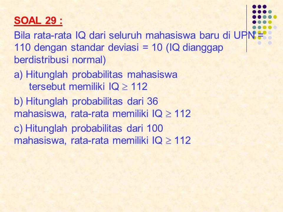 SOAL 29 : Bila rata-rata IQ dari seluruh mahasiswa baru di UPN = 110 dengan standar deviasi = 10 (IQ dianggap berdistribusi normal) a) Hitunglah proba