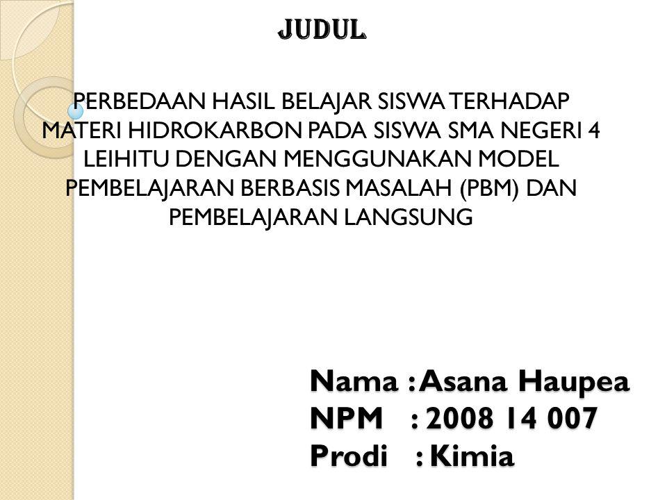 Nama : Asana Haupea NPM : 2008 14 007 Prodi : Kimia Judul PERBEDAAN HASIL BELAJAR SISWA TERHADAP MATERI HIDROKARBON PADA SISWA SMA NEGERI 4 LEIHITU DE