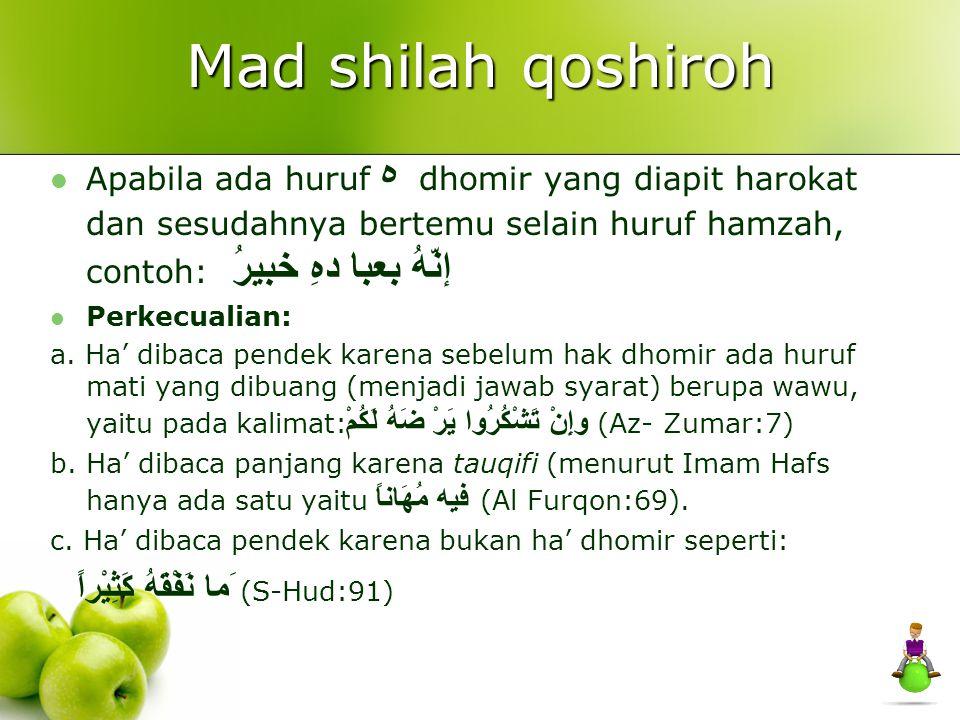 Mad shilah qoshiroh Apabila ada huruf ه dhomir yang diapit harokat dan sesudahnya bertemu selain huruf hamzah, contoh: إنّهُ بعبا دهِ خبيرُ Perkecuali