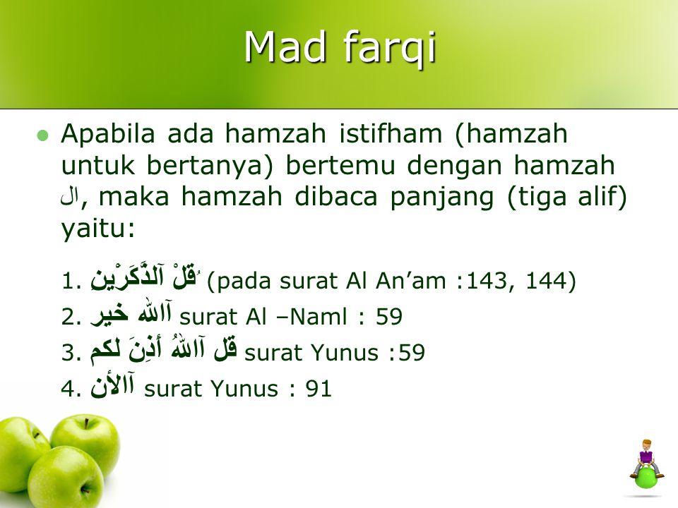 Mad farqi Apabila ada hamzah istifham (hamzah untuk bertanya) bertemu dengan hamzah ال, maka hamzah dibaca panjang (tiga alif) yaitu: 1. ُ قلْ آلذَّكَ
