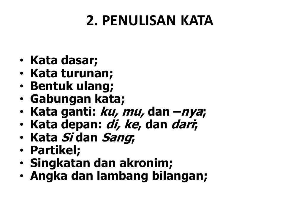 2. PENULISAN KATA Kata dasar; Kata turunan; Bentuk ulang; Gabungan kata; Kata ganti: ku, mu, dan –nya; Kata depan: di, ke, dan dari; Kata Si dan Sang;