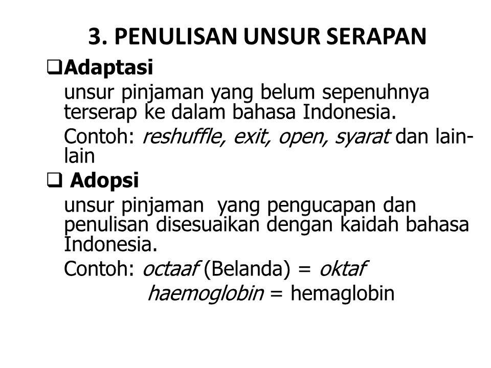 3. PENULISAN UNSUR SERAPAN  Adaptasi unsur pinjaman yang belum sepenuhnya terserap ke dalam bahasa Indonesia. Contoh: reshuffle, exit, open, syarat d