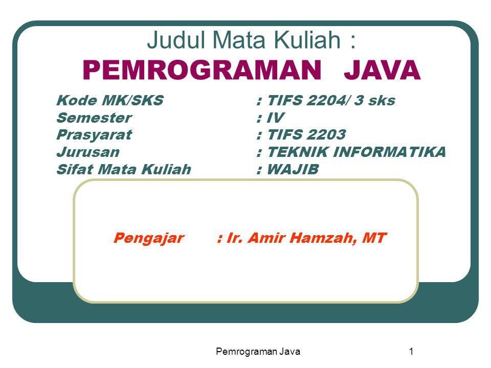 Pemrograman Java1 Kode MK/SKS: TIFS 2204/ 3 sks Semester: IV Prasyarat: TIFS 2203 Jurusan: TEKNIK INFORMATIKA Sifat Mata Kuliah: WAJIB Pengajar : Ir.
