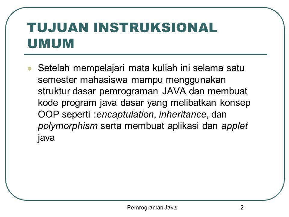 Pemrograman Java 2 TUJUAN INSTRUKSIONAL UMUM Setelah mempelajari mata kuliah ini selama satu semester mahasiswa mampu menggunakan struktur dasar pemrograman JAVA dan membuat kode program java dasar yang melibatkan konsep OOP seperti :encaptulation, inheritance, dan polymorphism serta membuat aplikasi dan applet java