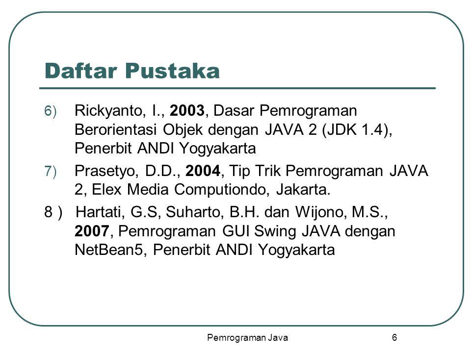 Pemrograman Java 6 Daftar Pustaka 6) Rickyanto, I., 2003, Dasar Pemrograman Berorientasi Objek dengan JAVA 2 (JDK 1.4), Penerbit ANDI Yogyakarta 7) Prasetyo, D.D., 2004, Tip Trik Pemrograman JAVA 2, Elex Media Computiondo, Jakarta.