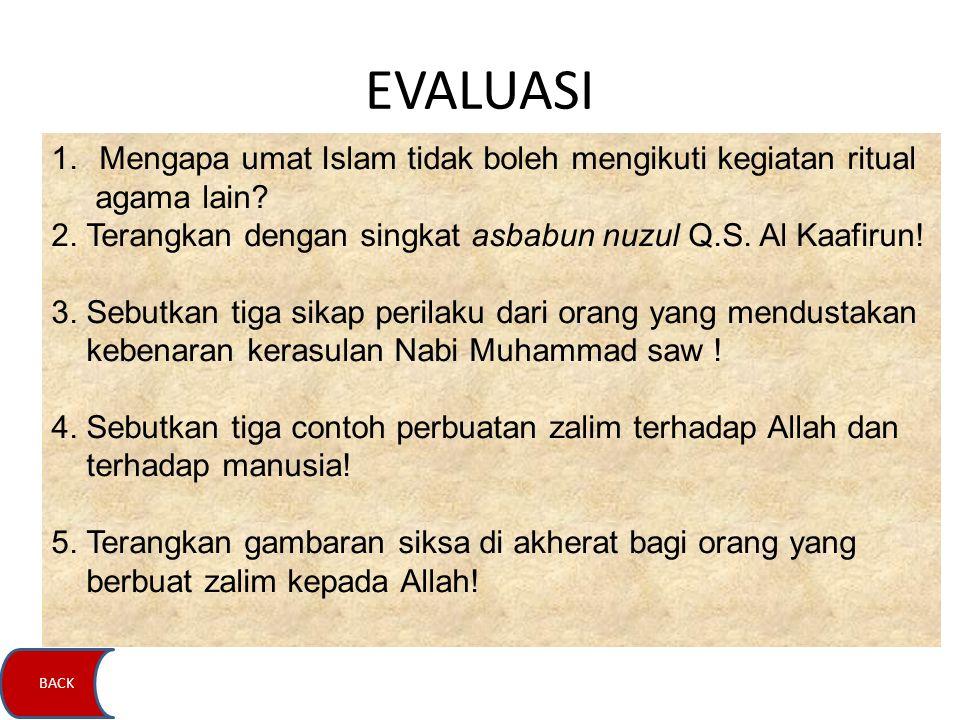 EVALUASI 1.Mengapa umat Islam tidak boleh mengikuti kegiatan ritual agama lain? 2. Terangkan dengan singkat asbabun nuzul Q.S. Al Kaafirun! 3. Sebutka