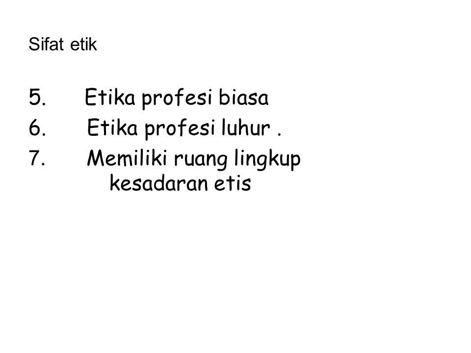 Sifat etik 5. Etika profesi biasa 6. Etika profesi luhur. 7. Memiliki ruang lingkup kesadaran etis