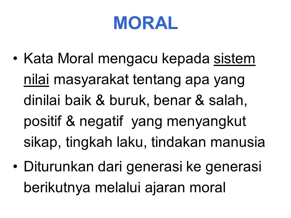 MORAL Kata Moral mengacu kepada sistem nilai masyarakat tentang apa yang dinilai baik & buruk, benar & salah, positif & negatif yang menyangkut sikap,