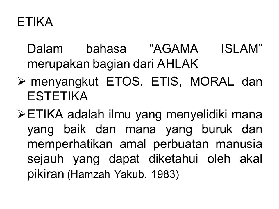 "ETIKA Dalam bahasa ""AGAMA ISLAM"" merupakan bagian dari AHLAK  menyangkut ETOS, ETIS, MORAL dan ESTETIKA  ETIKA adalah ilmu yang menyelidiki mana yan"