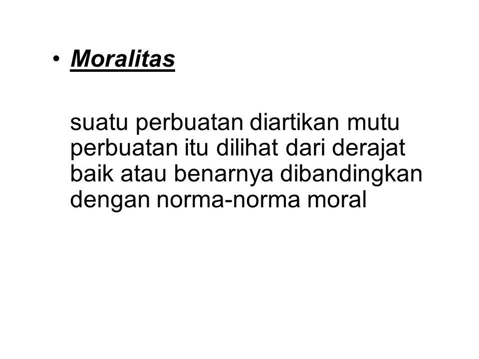 Moralitas suatu perbuatan diartikan mutu perbuatan itu dilihat dari derajat baik atau benarnya dibandingkan dengan norma-norma moral