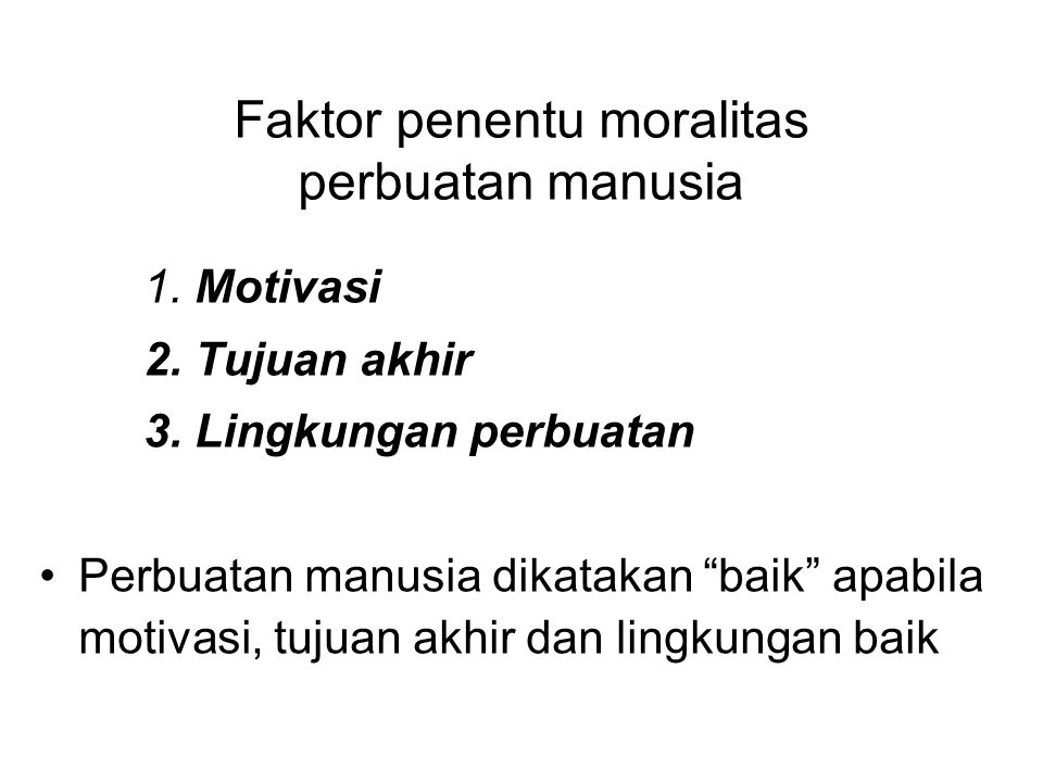 """Faktor penentu moralitas perbuatan manusia 1. Motivasi 2. Tujuan akhir 3. Lingkungan perbuatan Perbuatan manusia dikatakan """"baik"""" apabila motivasi, tu"""