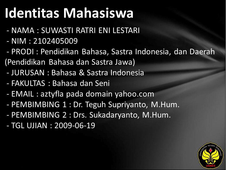 Identitas Mahasiswa - NAMA : SUWASTI RATRI ENI LESTARI - NIM : 2102405009 - PRODI : Pendidikan Bahasa, Sastra Indonesia, dan Daerah (Pendidikan Bahasa dan Sastra Jawa) - JURUSAN : Bahasa & Sastra Indonesia - FAKULTAS : Bahasa dan Seni - EMAIL : aztyfla pada domain yahoo.com - PEMBIMBING 1 : Dr.