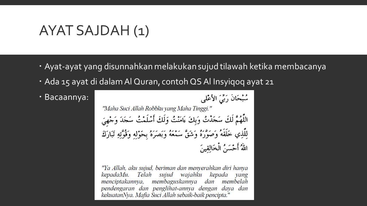 AYAT SAJDAH (1)  Ayat-ayat yang disunnahkan melakukan sujud tilawah ketika membacanya  Ada 15 ayat di dalam Al Quran, contoh QS Al Insyiqoq ayat 21