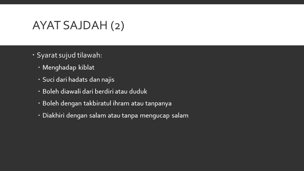 AYAT SAJDAH (2)  Syarat sujud tilawah:  Menghadap kiblat  Suci dari hadats dan najis  Boleh diawali dari berdiri atau duduk  Boleh dengan takbira