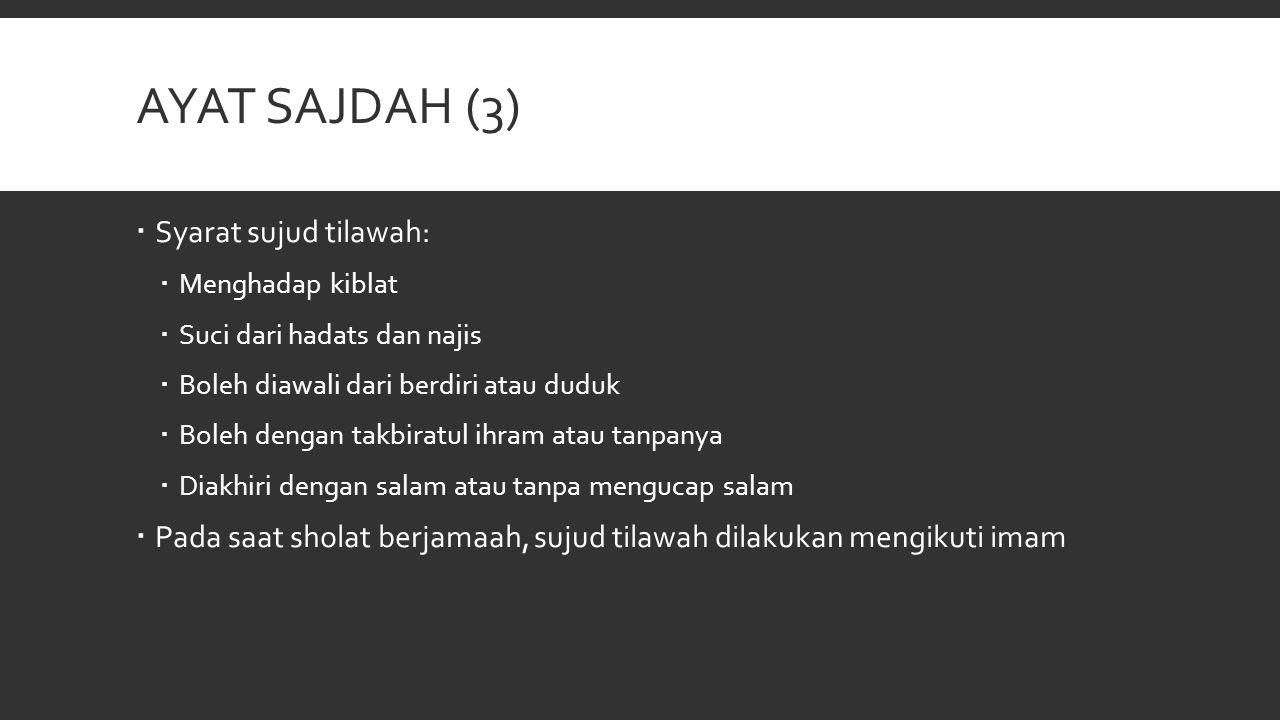 AYAT SAJDAH (3)  Syarat sujud tilawah:  Menghadap kiblat  Suci dari hadats dan najis  Boleh diawali dari berdiri atau duduk  Boleh dengan takbira