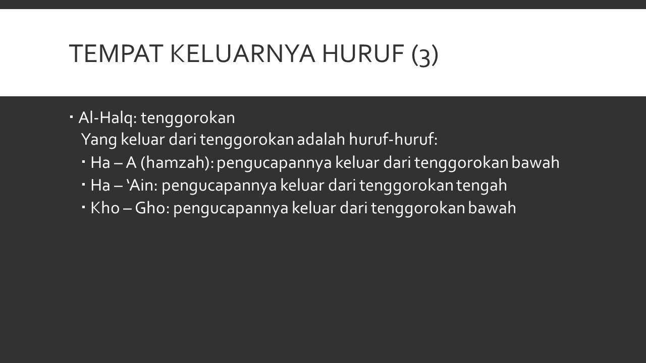 TEMPAT KELUARNYA HURUF (3)  Al-Halq: tenggorokan Yang keluar dari tenggorokan adalah huruf-huruf:  Ha – A (hamzah): pengucapannya keluar dari tenggo