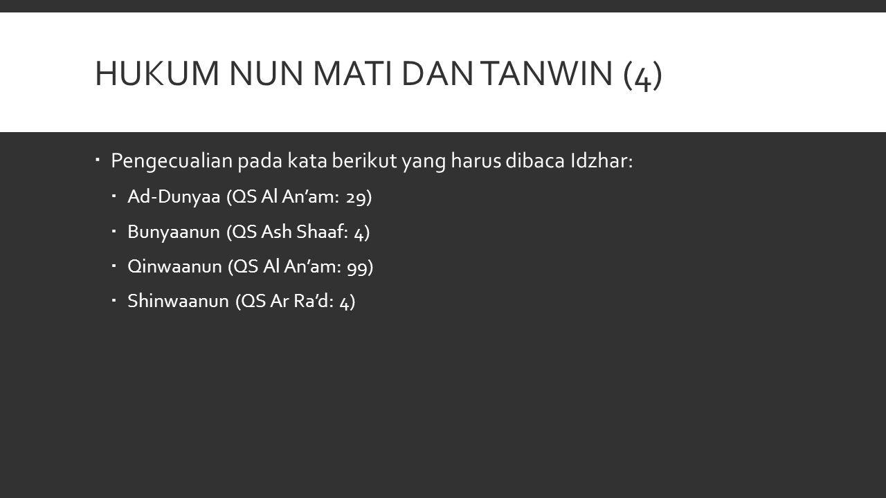 HUKUM NUN MATI DAN TANWIN (4)  Pengecualian pada kata berikut yang harus dibaca Idzhar:  Ad-Dunyaa (QS Al An'am: 29)  Bunyaanun (QS Ash Shaaf: 4) 
