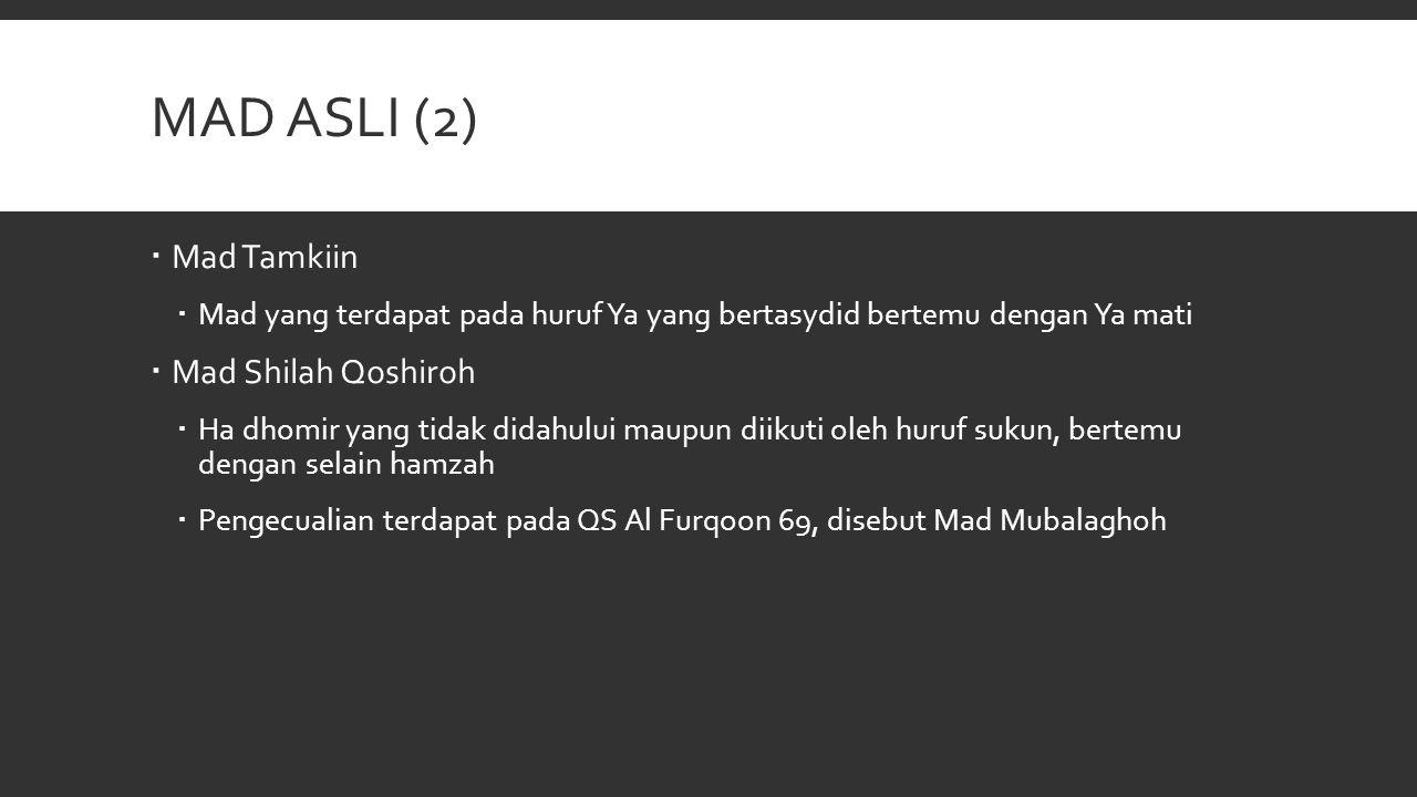 MAD ASLI (2)  Mad Tamkiin  Mad yang terdapat pada huruf Ya yang bertasydid bertemu dengan Ya mati  Mad Shilah Qoshiroh  Ha dhomir yang tidak didah