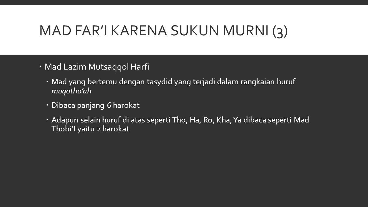 MAD FAR'I KARENA SUKUN MURNI (3)  Mad Lazim Mutsaqqol Harfi  Mad yang bertemu dengan tasydid yang terjadi dalam rangkaian huruf muqotho'ah  Dibaca