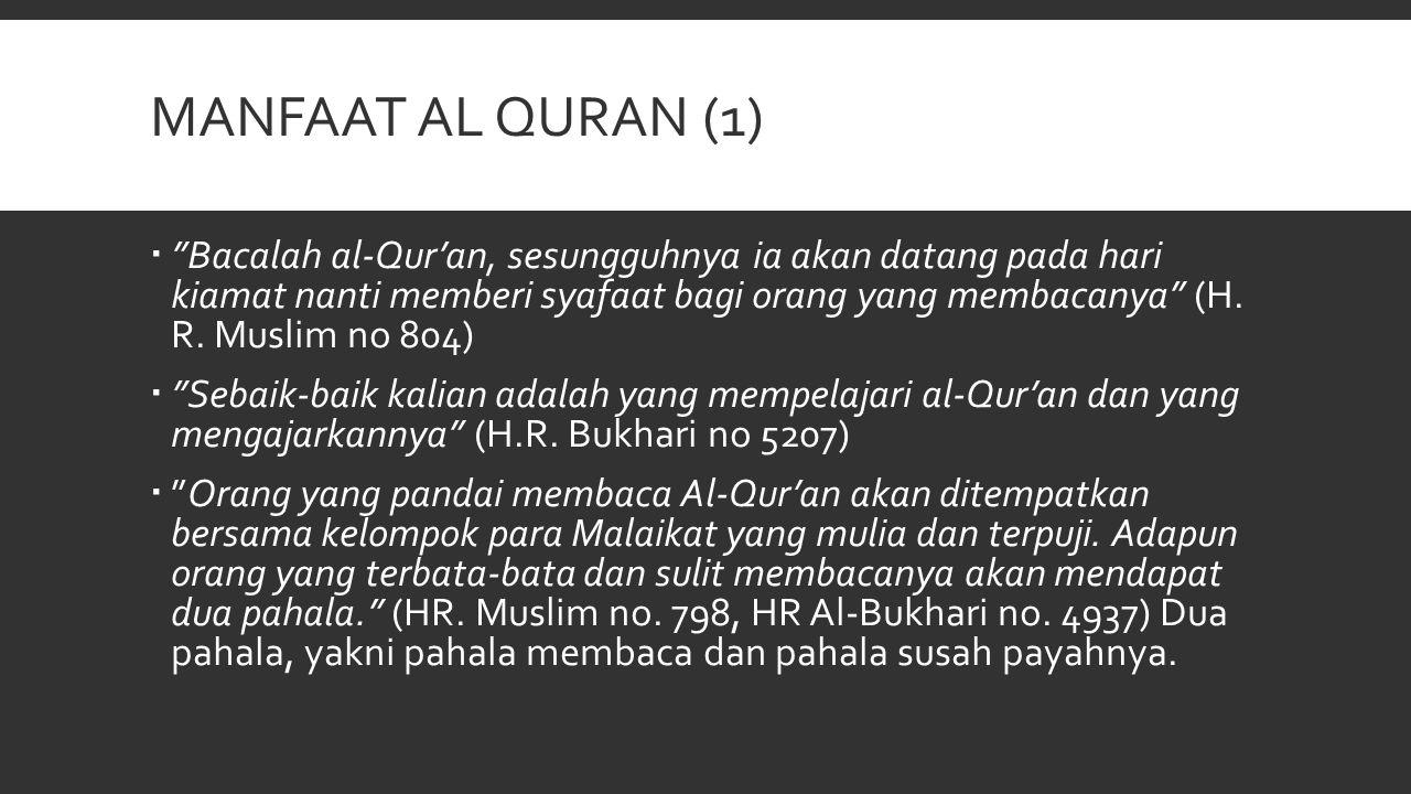 MANFAAT AL QURAN (2)  Sesungguhnya Allah SWT meninggikan (derajat) ummat manusia ini dengan Al-Qur'an dan membinasakannya pula dengan Al- Qur'an (H.R Muslim no 269)  Tidaklah suatu kaum berkumpul dalam salah satu rumah Allah (masjid) untuk membaca Kitabullah (al-Qur'an) dan mempelajarinya, melainkan ketenangan jiwa bagi mereka, mereka diliputi oleh rahmat, dikelilingi oleh para malaikat, dan Allah menyebut nama-nama mereka di hadapan para Malaikat yang ada di sisi-Nya. (H.R Muslim)