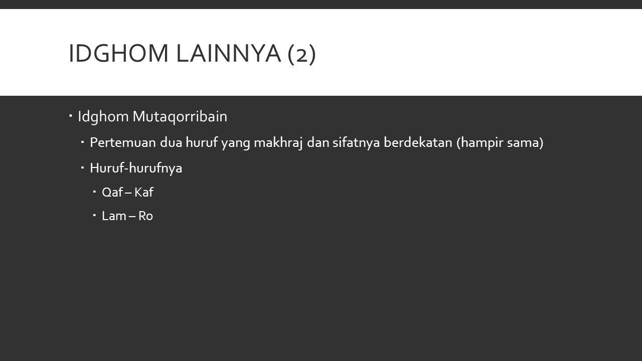 IDGHOM LAINNYA (2)  Idghom Mutaqorribain  Pertemuan dua huruf yang makhraj dan sifatnya berdekatan (hampir sama)  Huruf-hurufnya  Qaf – Kaf  Lam