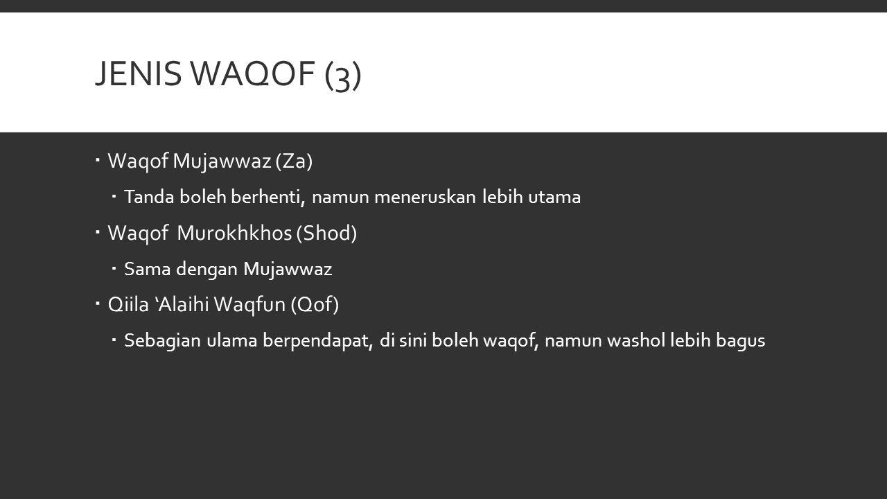 JENIS WAQOF (3)  Waqof Mujawwaz (Za)  Tanda boleh berhenti, namun meneruskan lebih utama  Waqof Murokhkhos (Shod)  Sama dengan Mujawwaz  Qiila 'A