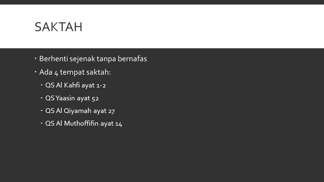 SAKTAH  Berhenti sejenak tanpa bernafas  Ada 4 tempat saktah:  QS Al Kahfi ayat 1-2  QS Yaasin ayat 52  QS Al Qiyamah ayat 27  QS Al Muthoffifin