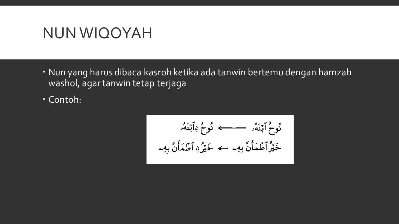 NUN WIQOYAH  Nun yang harus dibaca kasroh ketika ada tanwin bertemu dengan hamzah washol, agar tanwin tetap terjaga  Contoh: