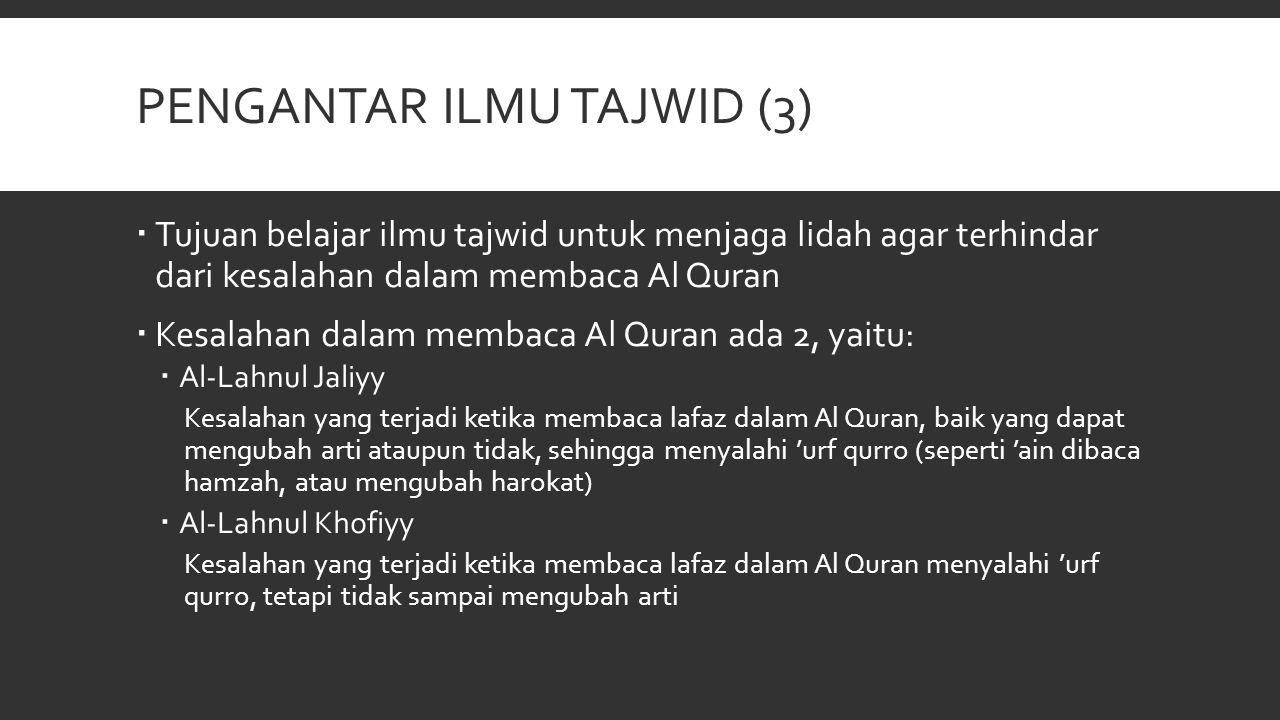 PENGANTAR ILMU TAJWID (3)  Tujuan belajar ilmu tajwid untuk menjaga lidah agar terhindar dari kesalahan dalam membaca Al Quran  Kesalahan dalam memb