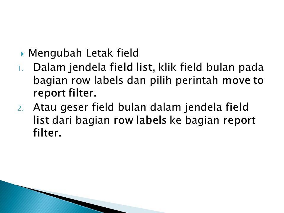  Mengubah Letak field 1. Dalam jendela field list, klik field bulan pada bagian row labels dan pilih perintah move to report filter. 2. Atau geser fi