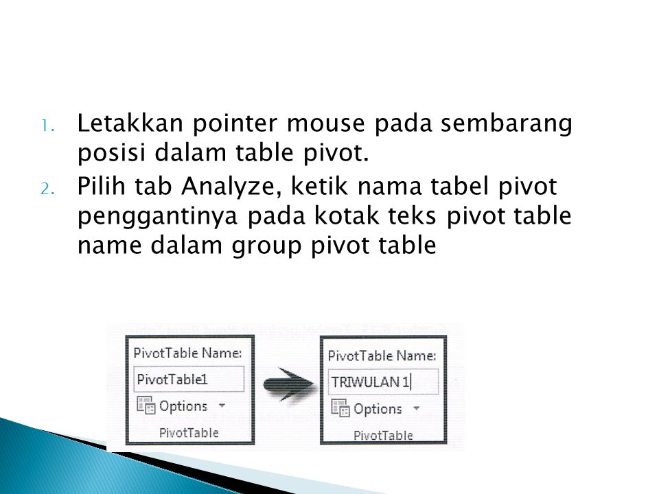 1. Letakkan pointer mouse pada sembarang posisi dalam table pivot. 2. Pilih tab Analyze, ketik nama tabel pivot penggantinya pada kotak teks pivot tab