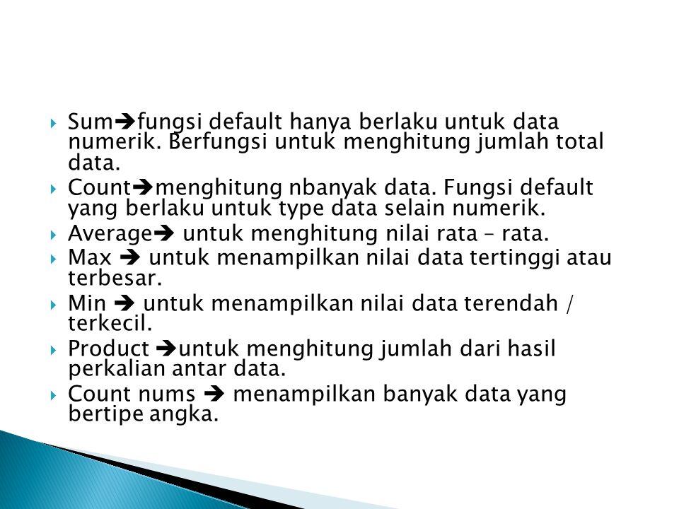  Sum  fungsi default hanya berlaku untuk data numerik. Berfungsi untuk menghitung jumlah total data.  Count  menghitung nbanyak data. Fungsi defau
