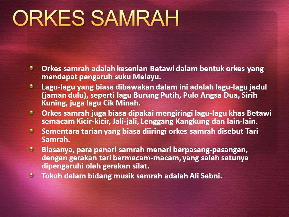 Orkes samrah adalah kesenian Betawi dalam bentuk orkes yang mendapat pengaruh suku Melayu. Lagu-lagu yang biasa dibawakan dalam ini adalah lagu-lagu j