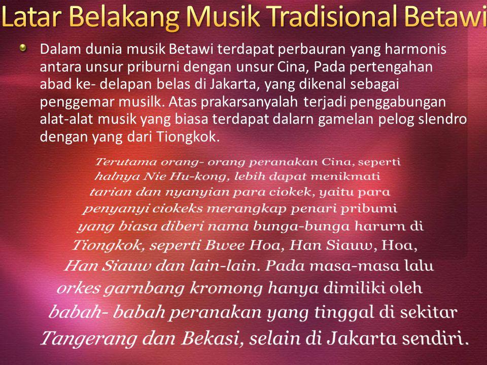 Dalam dunia musik Betawi terdapat perbauran yang harmonis antara unsur priburni dengan unsur Cina, Pada pertengahan abad ke- delapan belas di Jakarta,