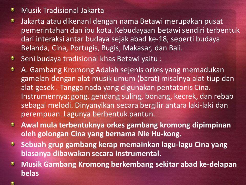 Musik Tradisional Jakarta Jakarta atau dikenanl dengan nama Betawi merupakan pusat pemerintahan dan ibu kota. Kebudayaan betawi sendiri terbentuk dari