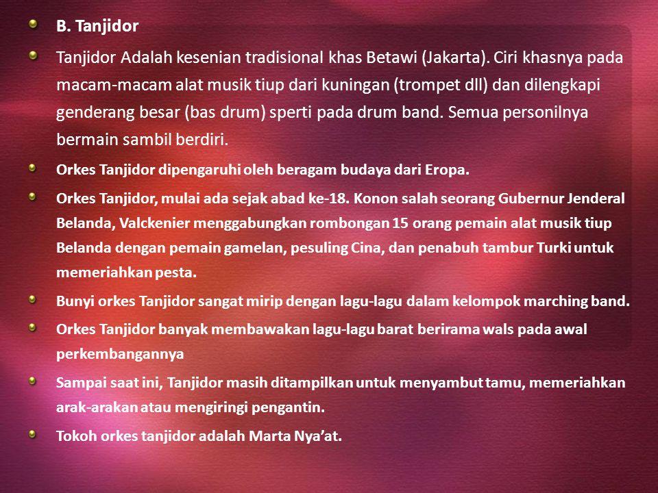 B. Tanjidor Tanjidor Adalah kesenian tradisional khas Betawi (Jakarta). Ciri khasnya pada macam-macam alat musik tiup dari kuningan (trompet dll) dan