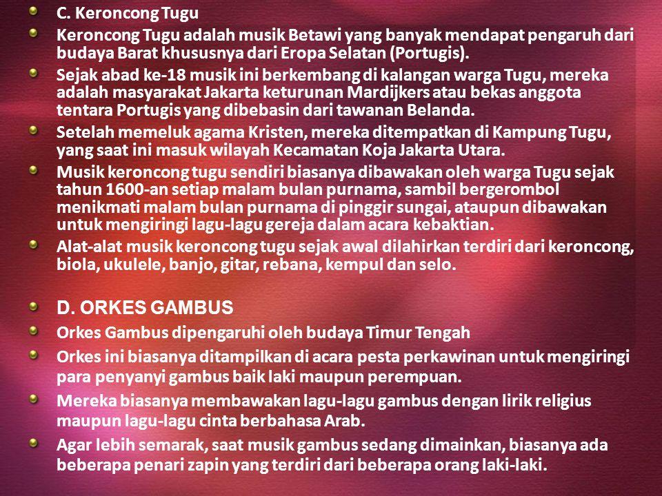 C. Keroncong Tugu Keroncong Tugu adalah musik Betawi yang banyak mendapat pengaruh dari budaya Barat khususnya dari Eropa Selatan (Portugis). Sejak ab