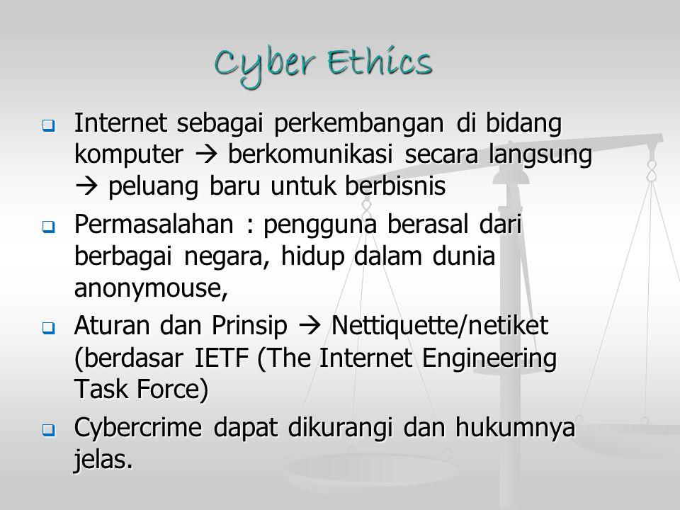 Cyber Ethics  Internet sebagai perkembangan di bidang komputer  berkomunikasi secara langsung  peluang baru untuk berbisnis  Permasalahan : pengguna berasal dari berbagai negara, hidup dalam dunia anonymouse,  Aturan dan Prinsip  Nettiquette/netiket (berdasar IETF (The Internet Engineering Task Force)  Cybercrime dapat dikurangi dan hukumnya jelas.
