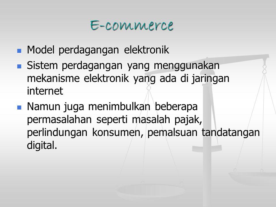 E-commerce Model perdagangan elektronik Model perdagangan elektronik Sistem perdagangan yang menggunakan mekanisme elektronik yang ada di jaringan internet Sistem perdagangan yang menggunakan mekanisme elektronik yang ada di jaringan internet Namun juga menimbulkan beberapa permasalahan seperti masalah pajak, perlindungan konsumen, pemalsuan tandatangan digital.