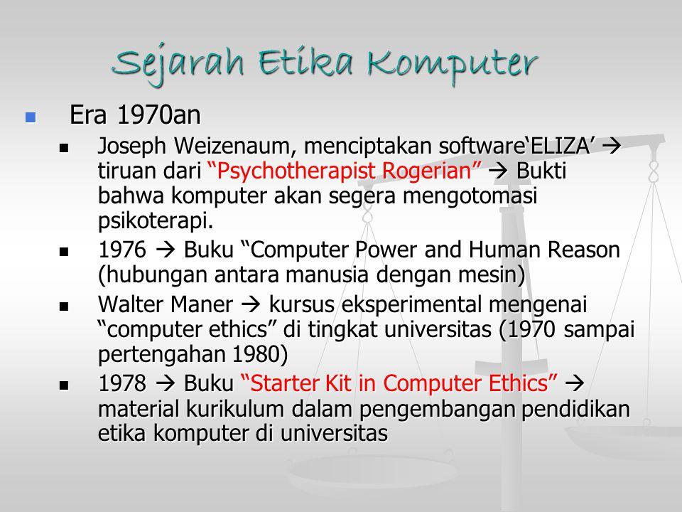 Sejarah Etika Komputer Era 1980an Era 1980an Pembahasan computer-enabled crime atau kejahatan komputer, masalah yang disebabkan kegagalan sistem komputer, invasi keleluasaan pribadi melalui database komputer dan perkara pengadilan mengenai kepemilikan perangkat lunak.