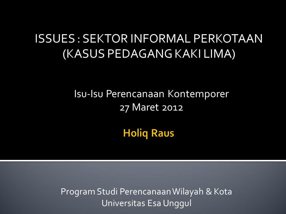 ISSUES : SEKTOR INFORMAL PERKOTAAN (KASUS PEDAGANG KAKI LIMA) Program Studi Perencanaan Wilayah & Kota Universitas Esa Unggul Isu-Isu Perencanaan Kontemporer 27 Maret 2012